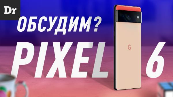 Pixel 6 и Pixel 6 Pro: Нам надо серьезно поговорить…